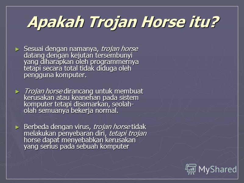 Apakah Trojan Horse itu? Sesuai dengan namanya, trojan horse datang dengan kejutan tersembunyi yang diharapkan oleh programmernya tetapi secara total tidak diduga oleh pengguna komputer. Sesuai dengan namanya, trojan horse datang dengan kejutan terse