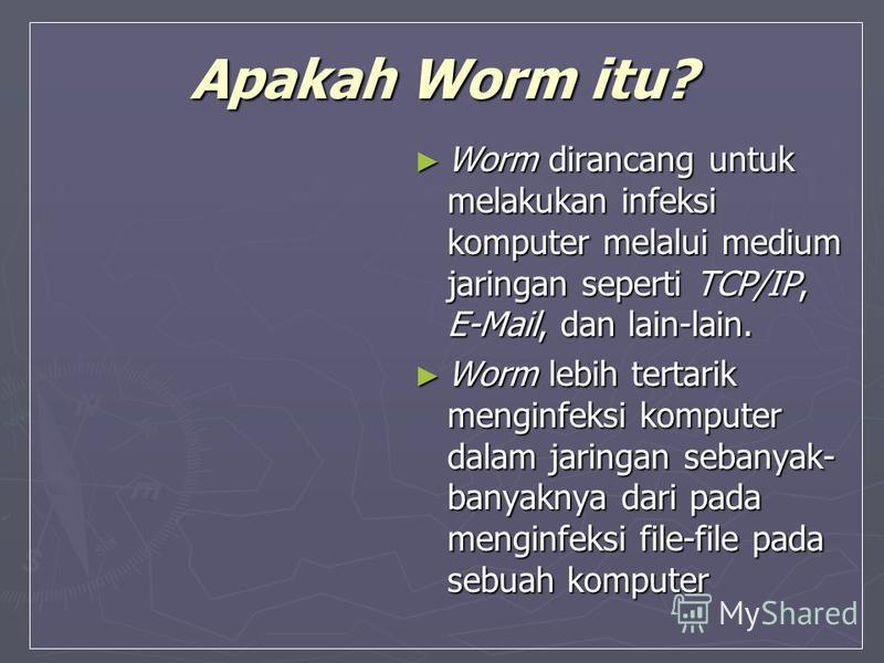 Apakah Worm itu? Worm dirancang untuk melakukan infeksi komputer melalui medium jaringan seperti TCP/IP, E-Mail, dan lain-lain. Worm dirancang untuk melakukan infeksi komputer melalui medium jaringan seperti TCP/IP, E-Mail, dan lain-lain. Worm lebih