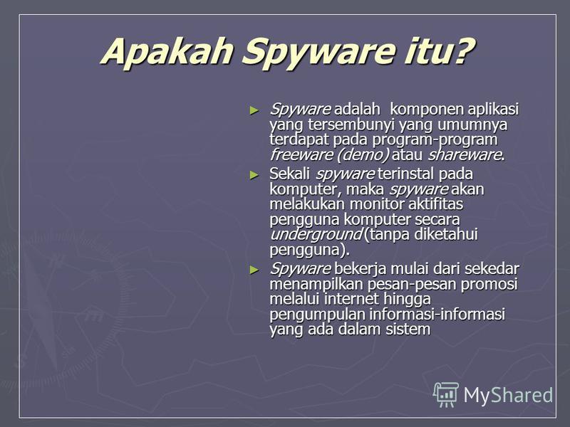 Apakah Spyware itu? Spyware adalah komponen aplikasi yang tersembunyi yang umumnya terdapat pada program-program freeware (demo) atau shareware. Spyware adalah komponen aplikasi yang tersembunyi yang umumnya terdapat pada program-program freeware (de