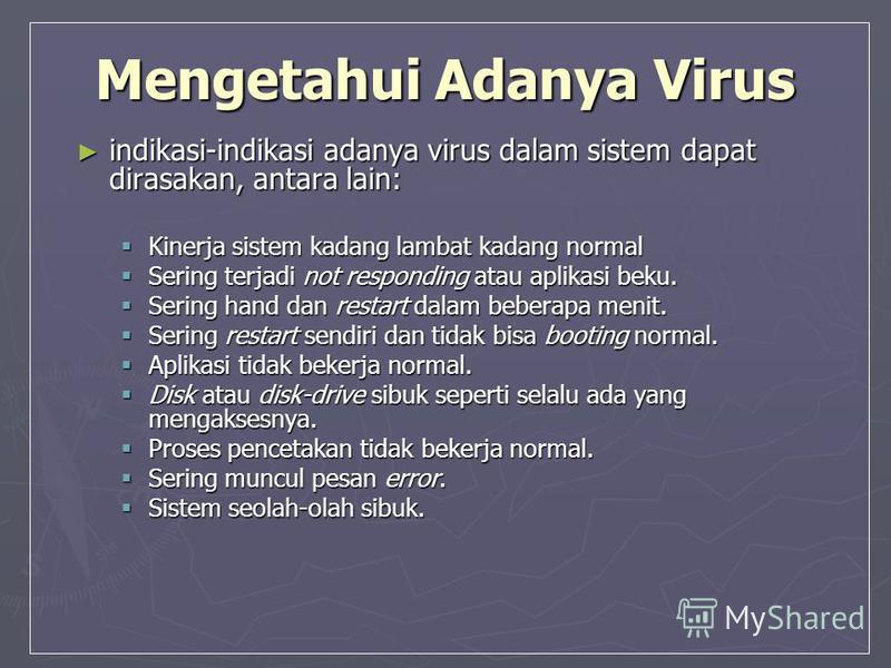 Mengetahui Adanya Virus indikasi-indikasi adanya virus dalam sistem dapat dirasakan, antara lain: indikasi-indikasi adanya virus dalam sistem dapat dirasakan, antara lain: Kinerja sistem kadang lambat kadang normal Kinerja sistem kadang lambat kadang