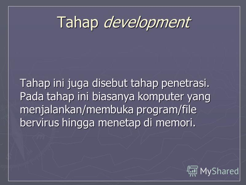 Tahap development Tahap ini juga disebut tahap penetrasi. Pada tahap ini biasanya komputer yang menjalankan/membuka program/file bervirus hingga menetap di memori.