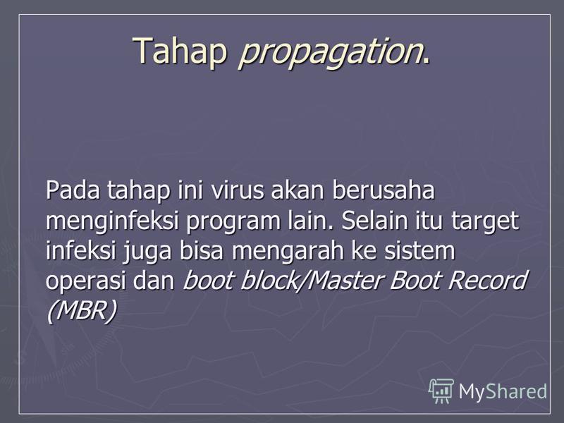 Tahap propagation. Pada tahap ini virus akan berusaha menginfeksi program lain. Selain itu target infeksi juga bisa mengarah ke sistem operasi dan boot block/Master Boot Record (MBR)