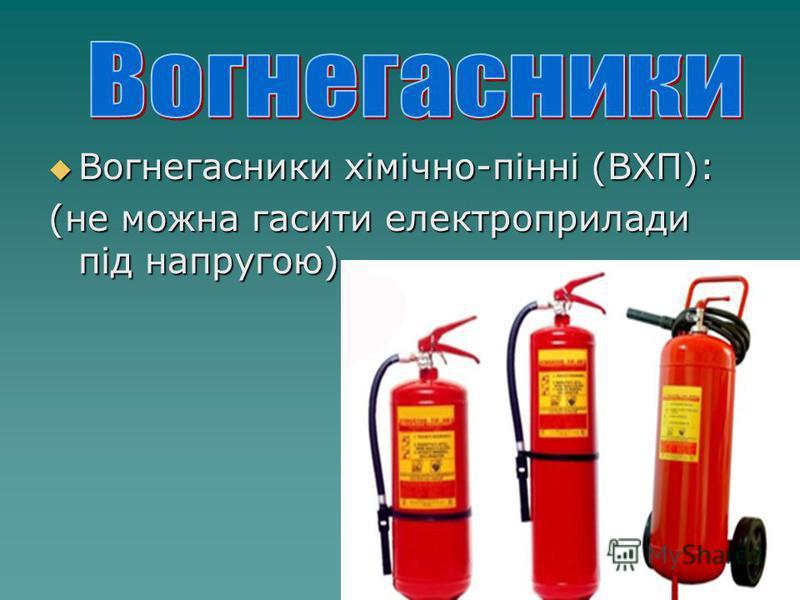 Вогнегасники хімічно-пінні (ВХП): Вогнегасники хімічно-пінні (ВХП): (не можна гасити електроприлади під напругою)