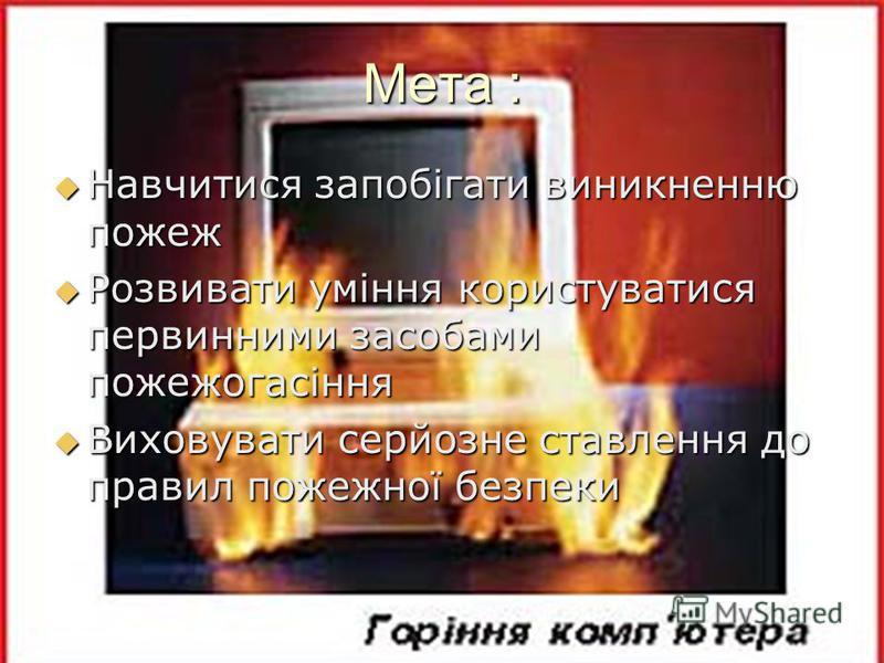 Мета : Навчитися запобігати виникненню пожеж Навчитися запобігати виникненню пожеж Розвивати уміння користуватися первинними засобами пожежогасіння Розвивати уміння користуватися первинними засобами пожежогасіння Виховувати серйозне ставлення до прав