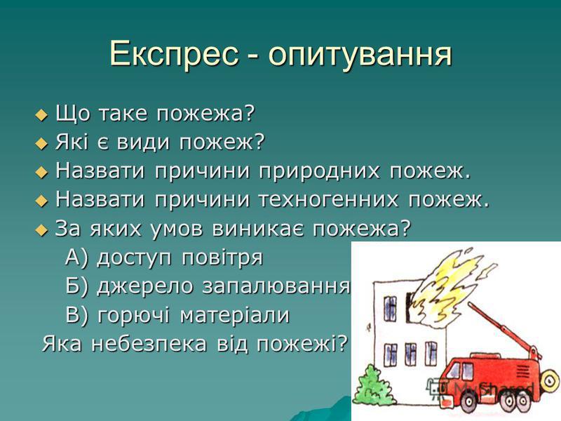 Експрес - опитування Що таке пожежа? Що таке пожежа? Які є види пожеж? Які є види пожеж? Назвати причини природних пожеж. Назвати причини природних пожеж. Назвати причини техногенних пожеж. Назвати причини техногенних пожеж. За яких умов виникає поже