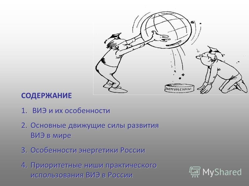 СОДЕРЖАНИЕ 1. ВИЭ и их особенности 2. Основные движущие силы развития ВИЭ в мире 3. Особенности энергетики России 4. Приоритетные ниши практического использования ВИЭ в России