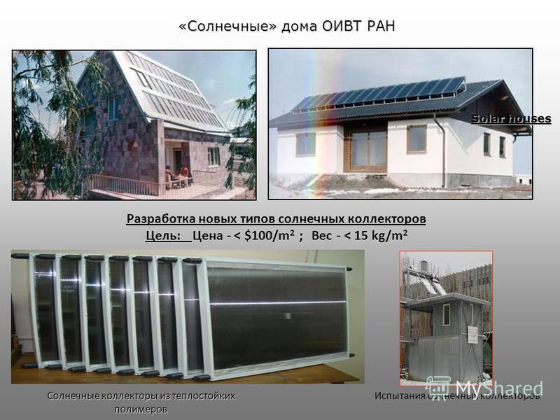 Испытания солнечных коллекторов Solar houses Солнечные коллекторы из теплостойких полимеров Разработка новых типов солнечных коллекторов Цель: Цена - < $100/m 2 ; Вес - < 15 kg/m 2 «Солнечные» дома ОИВТ РАН
