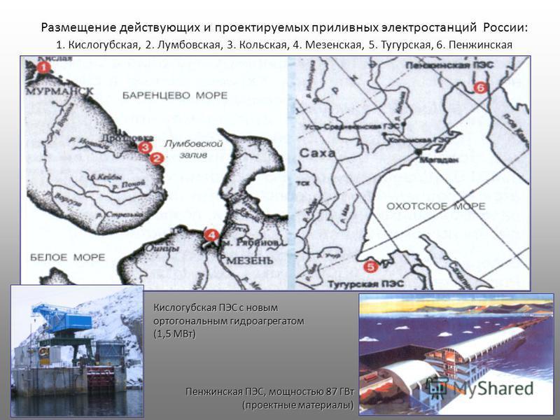 Размещение действующих и проектируемых приливных электростанций России: 1. Кислогубская, 2. Лумбовская, 3. Кольская, 4. Мезенская, 5. Тугурская, 6. Пенжинская Кислогубская ПЭС с новым ортогональным гидроагрегатом (1,5 МВт) Пенжинская ПЭС, мощностью 8