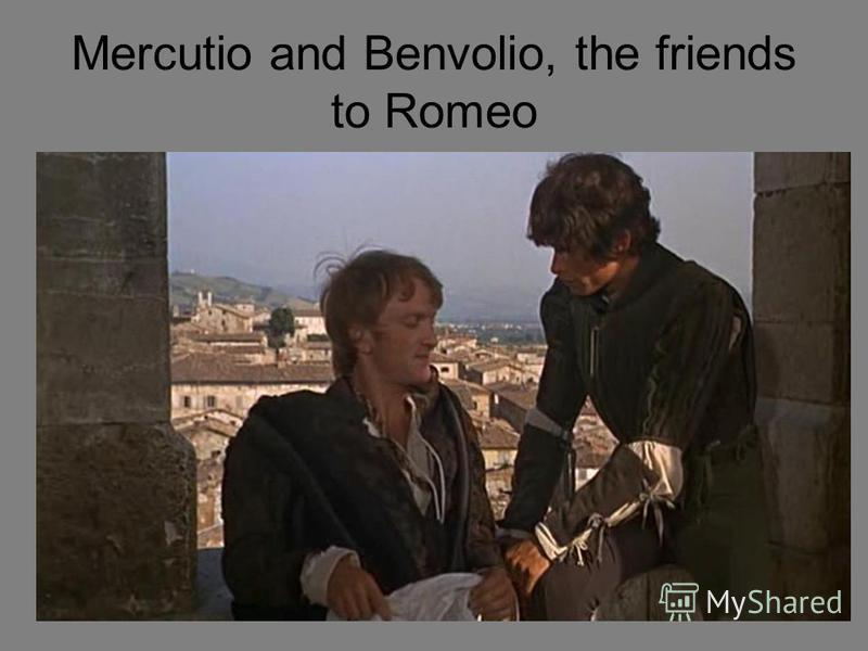 Mercutio and Benvolio, the friends to Romeo