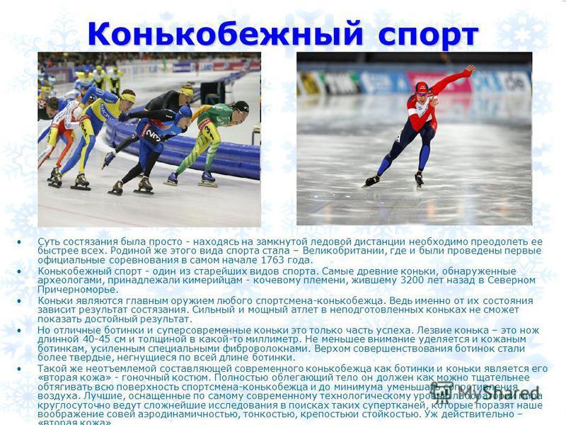 Конькобежный спорт Суть состязания была просто - находясь на замкнутой ледовой дистанции необходимо преодолеть ее быстрее всех. Родиной же этого вида спорта стала – Великобритании, где и были проведены первые официальные соревнования в самом начале 1