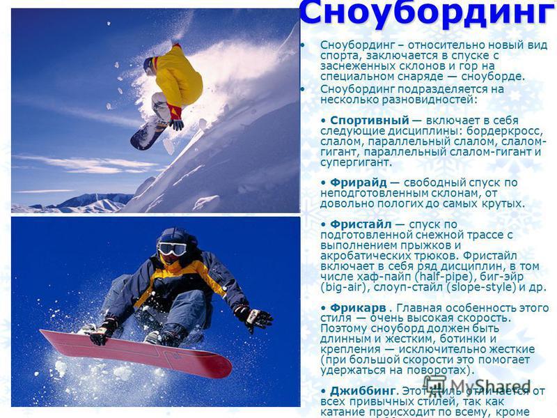 Сноубординг Сноубординг – относительно новый вид спорта, заключается в спуске с заснеженных склонов и гор на специальном снаряде сноуборде. Сноубординг подразделяется на несколько разновидностей: Спортивный включает в себя следующие дисциплины: борде