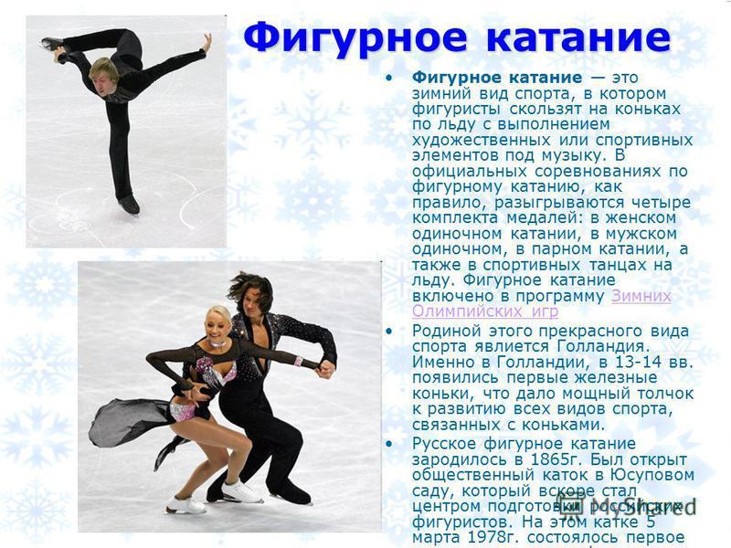 Фигурное катание Фигурное катание это зимний вид спорта, в котором фигуристы скользят на коньках по льду с выполнением художественных или спортивных элементов под музыку. В официальных соревнованиях по фигурному катанию, как правило, разыгрываются че