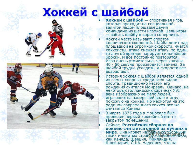 Хоккей с шайбой спортивная игра, которая проходит на специальной, залитой льдом площадке двумя командами из шести игроков. Цель игры забить шайбу в ворота соперника. Хоккей часто называют спортом космических скоростей. Шайба летит над площадкой на ог