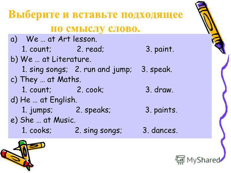 Выберите и вставьте подходящее по смыслу слово. a)We … at Art lesson. 1. count; 2. read; 3. paint. b) We … at Literature. 1. sing songs; 2. run and jump; 3. speak. c) They … at Maths. 1. count; 2. cook; 3. draw. d) He … at English. 1. jumps; 2. speak