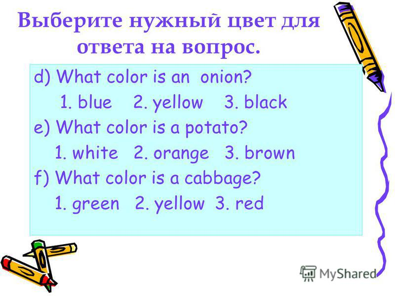 Выберите нужный цвет для ответа на вопрос. d) What color is an onion? 1. blue 2. yellow 3. black e) What color is a potato? 1. white 2. orange 3. brown f) What color is a cabbage? 1. green 2. yellow 3. red