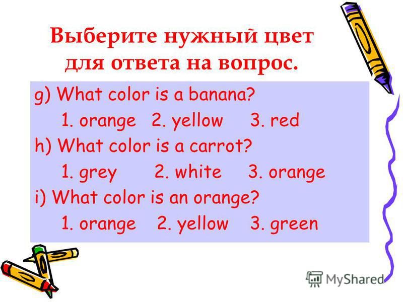 Выберите нужный цвет для ответа на вопрос. g) What color is a banana? 1. orange 2. yellow 3. red h) What color is a carrot? 1. grey 2. white 3. orange i) What color is an orange? 1. orange 2. yellow 3. green