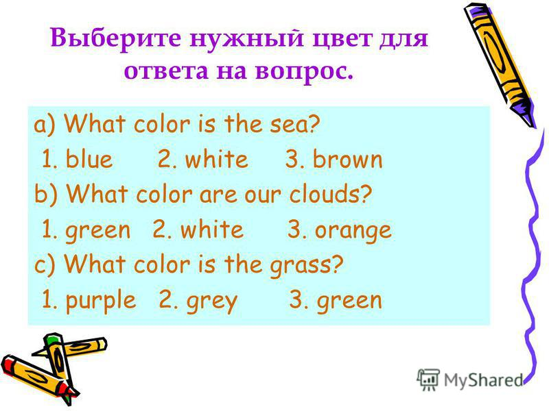 Выберите нужный цвет для ответа на вопрос. a) What color is the sea? 1. blue 2. white 3. brown b) What color are our clouds? 1. green 2. white 3. orange c) What color is the grass? 1. purple 2. grey 3. green