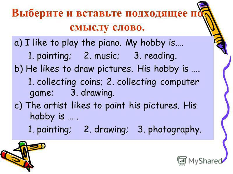 Выберите и вставьте подходящее по смыслу слово. a) I like to play the piano. My hobby is…. 1. painting; 2. music; 3. reading. b) He likes to draw pictures. His hobby is …. 1. collecting coins; 2. collecting computer game; 3. drawing. c) The artist li