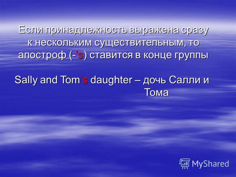 Если принадлежность выражена сразу к нескольким существительным, то апостроф (-s) ставится в конце группы Sally and Toms daughter – дочь Салли и Тома