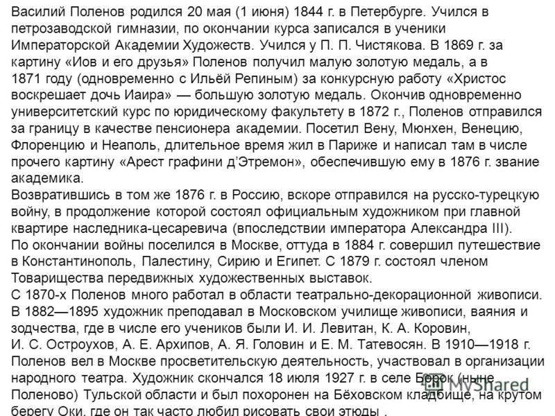 Василий Поленов родился 20 мая (1 июня) 1844 г. в Петербурге. Учился в петрозаводской гимназии, по окончании курса записался в ученики Императорской Академии Художеств. Учился у П. П. Чистякова. В 1869 г. за картину «Иов и его друзья» Поленов получил