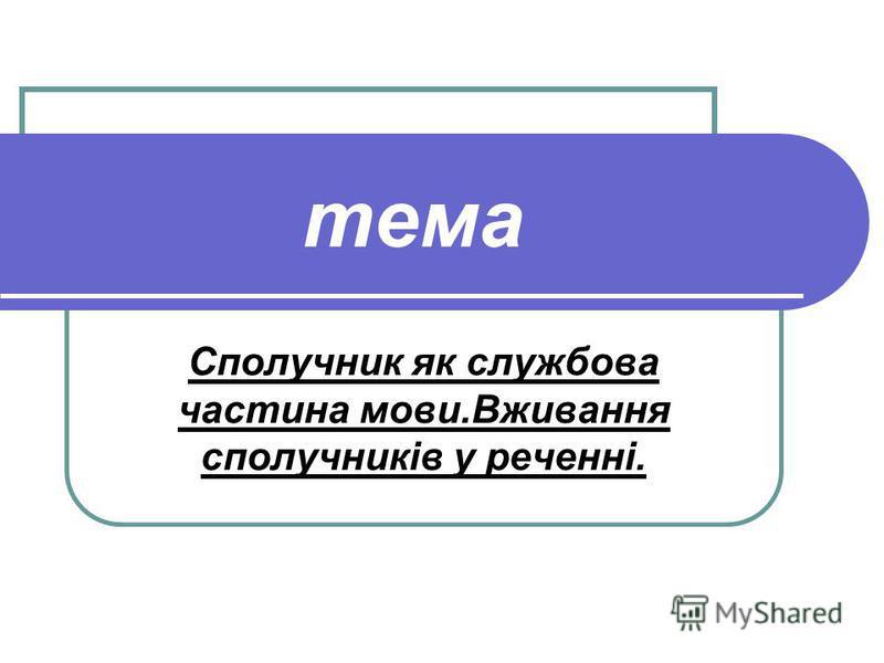 тема Сполучник як службова частина мови.Вживання сполучників у реченні.