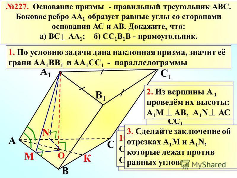 Доказано, что ВС перендикулярно АА 1, значит, ВС ____ СС 1 5. А 1 О - перендикуляр к плоскости основания АВС, значит, ( из 3.) А 1 М и А 1 N – равные __________________. А А1А1 В1В1 В С С1С1 М N 4. Проведём высоту призмы А 1 О О 6. Проведём их проекц