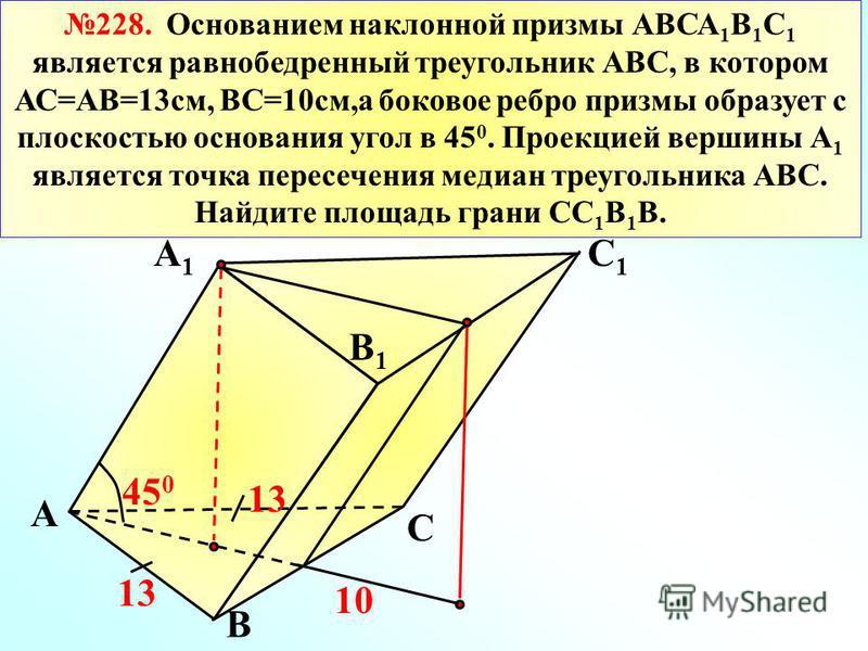 228. Основанием наклонной призмы АВСА 1 В 1 С 1 является равнобедренный треугольник АВС, в котором АС=АВ=13 см, ВС=10 см,а боковое ребро призмы образует с плоскостью основания угол в 45 0. Проекцией вершины А 1 является точка пересечения медиан треуг