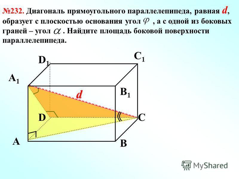 232. Диагональ прямоугольного параллелепипеда, равная d, образует с плоскостью основания угол, а с одной из боковых граней – угол. Найдите площадь боковой поверхности параллелепипеда. d А А1А1 В1В1 В DС D1D1 С1С1