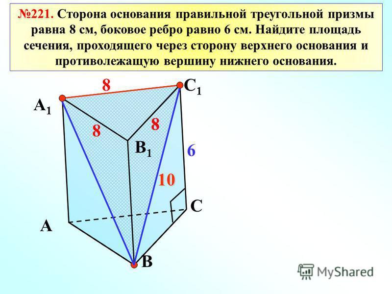 221. Сторона основания правильной треугольной призмы равна 8 см, боковое ребро равно 6 см. Найдите площадь сечения, проходящего через сторону верхнего основания и противолежащую вершину нижнего основания. 8 6 8 8 8 10 А А1А1 В1В1 В С С1С1