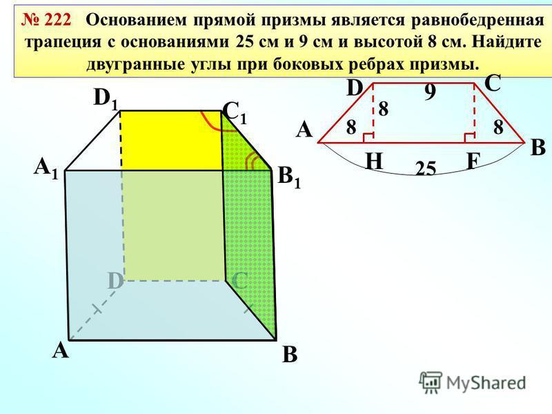 222 Основанием прямой призмы является равнобедренная трапеция с основаниями 25 см и 9 см и высотой 8 см. Найдите двугранные углы при боковых ребрах призмы. 25 9 В СD А1А1 D1D1 С1С1 В1В1 А F 88 H А D С В 8