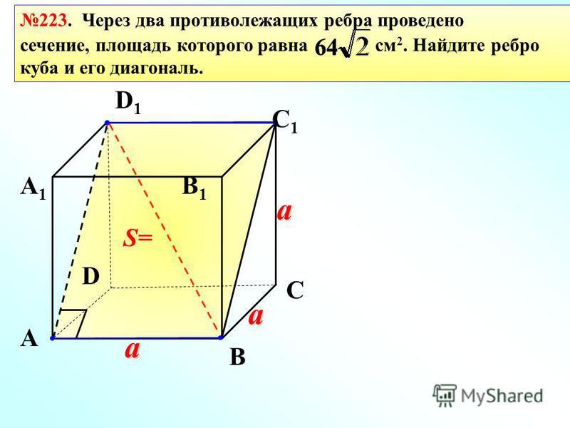 223. Через два противолежащих ребра проведено сечение, площадь которого равна см 2. Найдите ребро куба и его диагональ. a a a 64 S= А А1А1 В1В1 В D С D1D1 С1С1