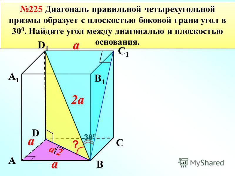 225 Диагональ правильной четырехугольной призмы образует с плоскостью боковой грани угол в 30 0. Найдите угол между диагональю и плоскостью основания.? 30 0 aa a 2a2a2a2a a 2a 2a 2a 2 А А1А1 В1В1 В D С D1D1 С1С1