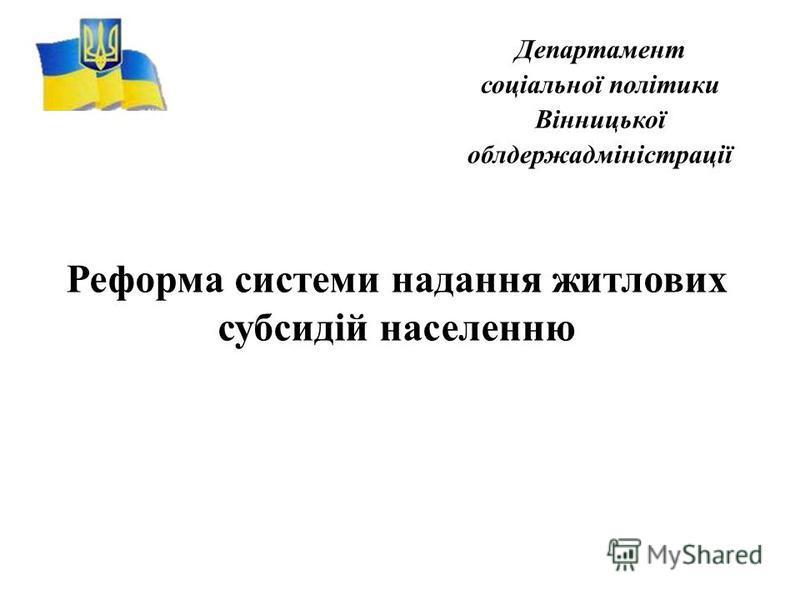 Департамент соціальної політики Вінницької облдержадміністрації Реформа системи надання житлових субсидій населенню