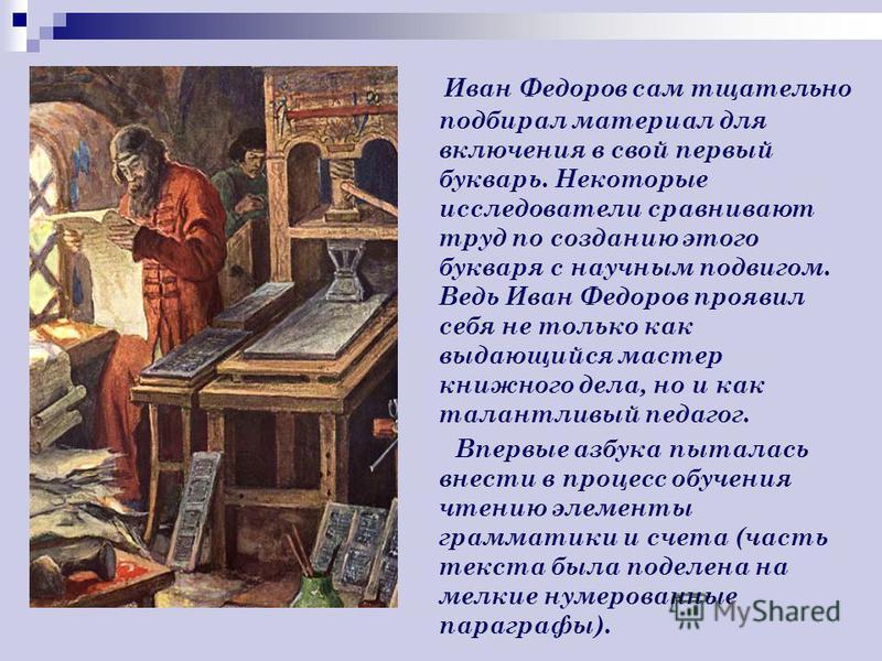 Иван Федоров сам тщательно подбирал материал для включения в свой первый букварь. Некоторые исследователи сравнивают труд по созданию этого букваря с научным подвигом. Ведь Иван Федоров проявил себя не только как выдающийся мастер книжного дела, но и