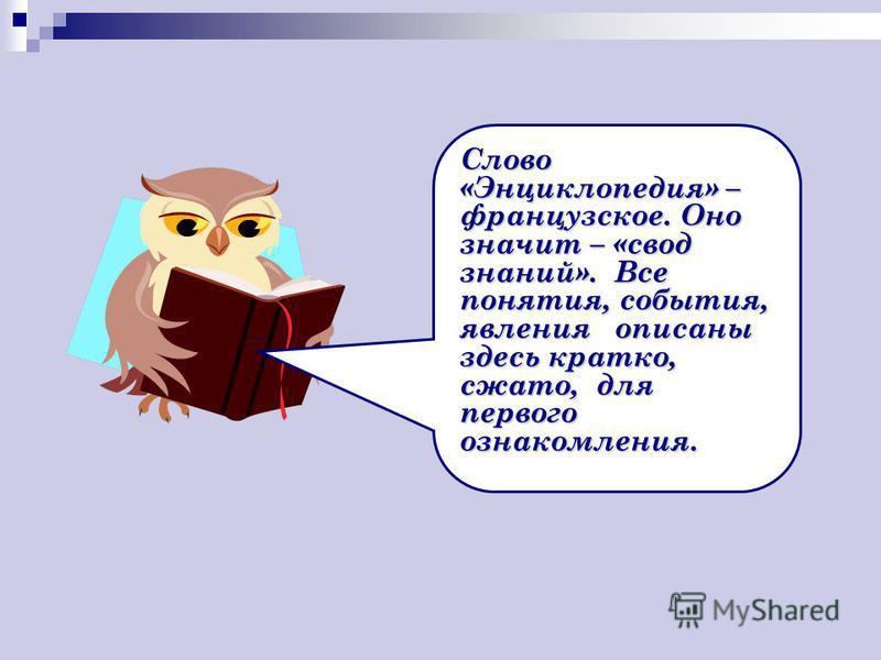 Слово «Энциклопедия» – французское. Оно значит – «свод знаний». Все понятия, события, явления описаны здесь кратко, сжато, для первого ознакомления.