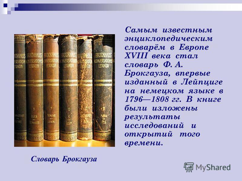Самым известным энциклопедическим словарём в Европе XVIII века стал словарь Ф. А. Брокгауза, впервые изданный в Лейпциге на немецком языке в 17961808 гг. В книге были изложены результаты исследований и открытий того времени. Словарь Брокгауза