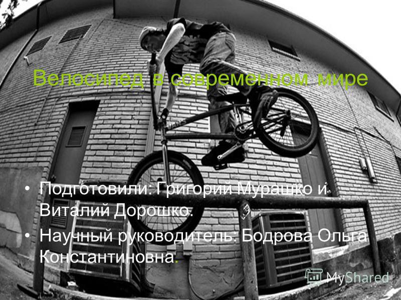 Велосипед в современном мире Подготовили: Григорий Мурашко и Виталий Дорошко. Научный руководитель: Бодрова Ольга Константиновна.