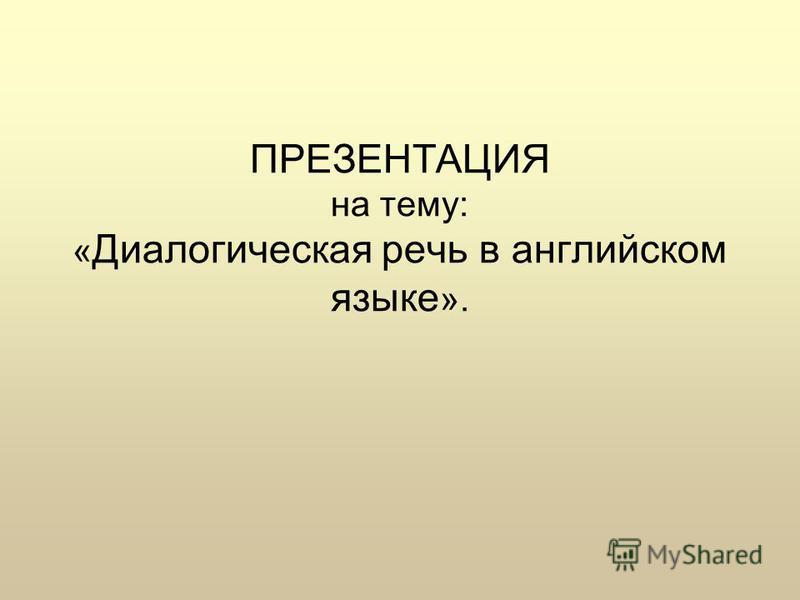 ПРЕЗЕНТАЦИЯ на тему: « Диалогическая речь в английском языке ».