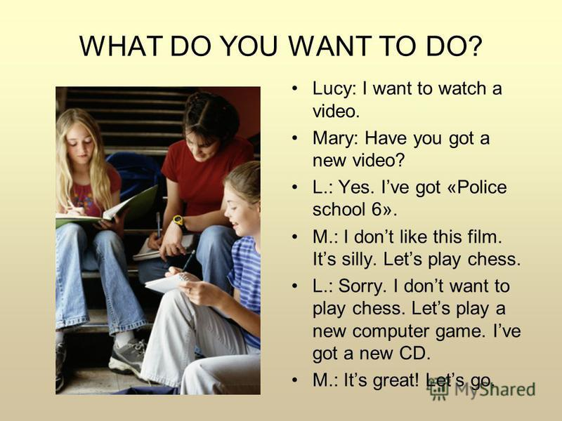 WHAT DO YOU WANT TO DO? Lucy: I want to watch a video. Mary: Have you got a new video? L.: Yes. Ive got «Police school 6». M.: I dont like this film. Its silly. Lets play chess. L.: Sorry. I dont want to play chess. Lets play a new computer game. Ive