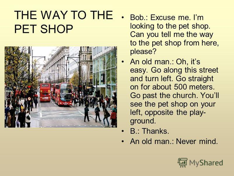 THE WAY TO THE PET SHOP Bob.: Excuse me. Im looking to the pet shop. Can you tell me the way to the pet shop from here, please? An old man.: Oh, its easy. Go along this street and turn left. Go straight on for about 500 meters. Go past the church. Yo