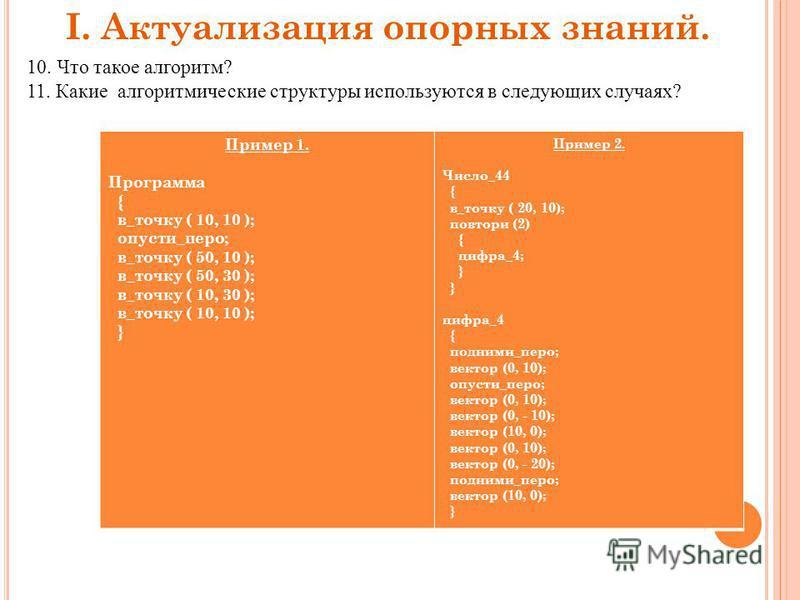 I. Актуализация опорных знаний. 10. Что такое алгоритм? 11. Какие алгоритмические структуры используются в следующих случаях? Пример 1. Программа { в_точку ( 10, 10 ); опусти_перо; в_точку ( 50, 10 ); в_точку ( 50, 30 ); в_точку ( 10, 30 ); в_точку (