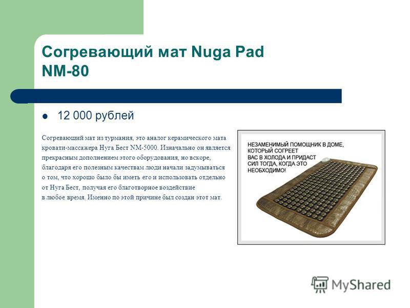 Согревающий мат Nuga Pad NM-80 12 000 рублей Согревающий мат из турмания, это аналог керамического мата кровати-массажера Нуга Бест NM-5000. Изначально он является прекрасным дополнением этого оборудования, но вскоре, благодаря его полезным качествам