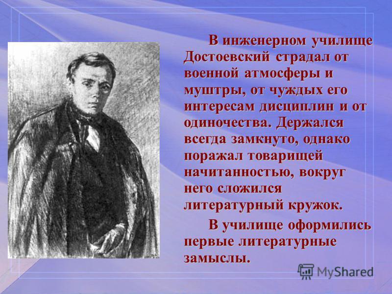 В инженерном училище Достоевский страдал от военной атмосферы и муштры, от чуждых его интересам дисциплин и от одиночества. Держался всегда замкнуто, однако поражал товарищей начитанностью, вокруг него сложился литературный кружок. В училище оформили
