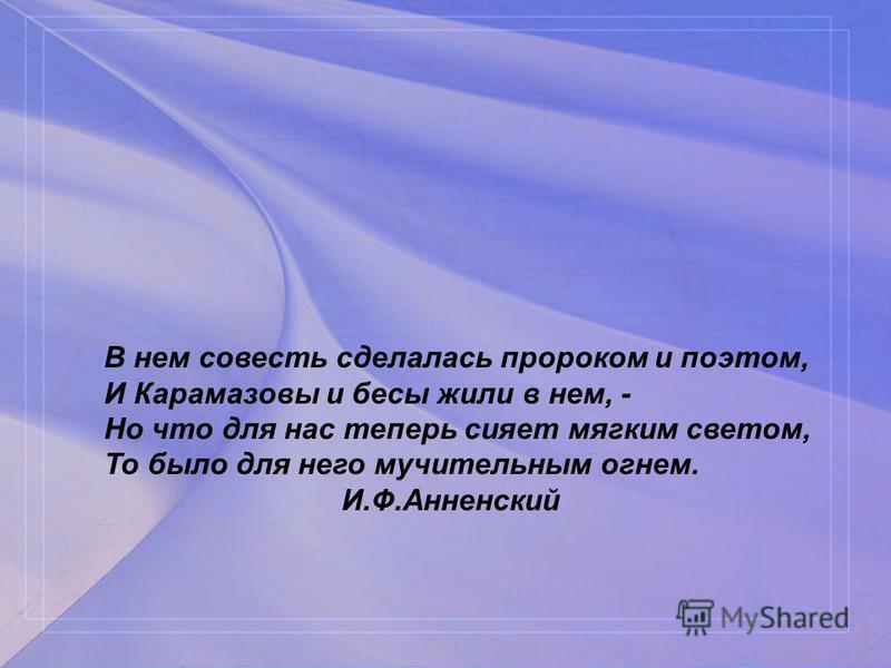 В нем совесть сделалась пророком и поэтом, И Карамазовы и бесы жили в нем, - Но что для нас теперь сияет мягким светом, То было для него мучительным огнем. И.Ф.Анненский