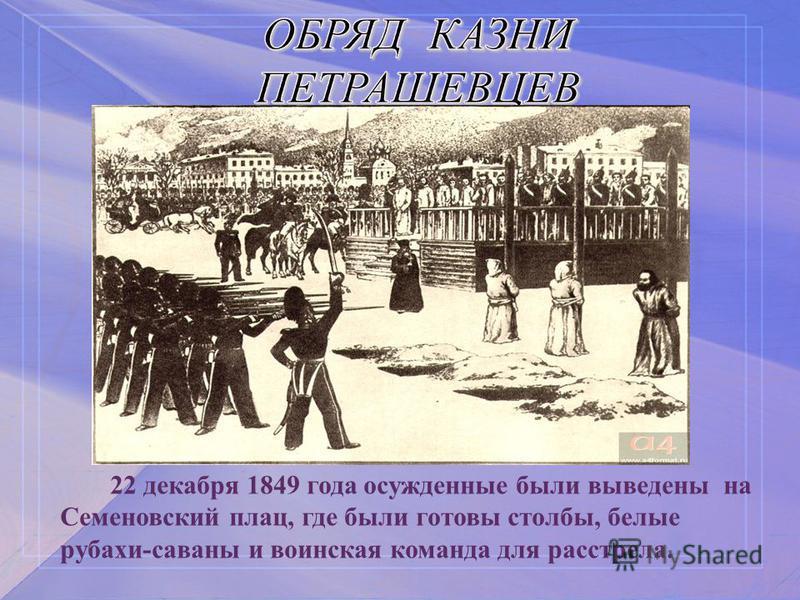 ОБРЯД КАЗНИ ПЕТРАШЕВЦЕВ 22 декабря 1849 года осужденные были выведены на Семеновский плац, где были готовы столбы, белые рубахи-саваны и воинская команда для расстрела.