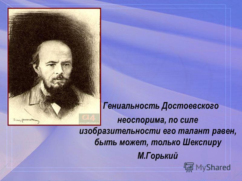 Гениальность Достоевского неоспорима, по силе изобразительности его талант равен, быть может, только Шекспиру М.Горький