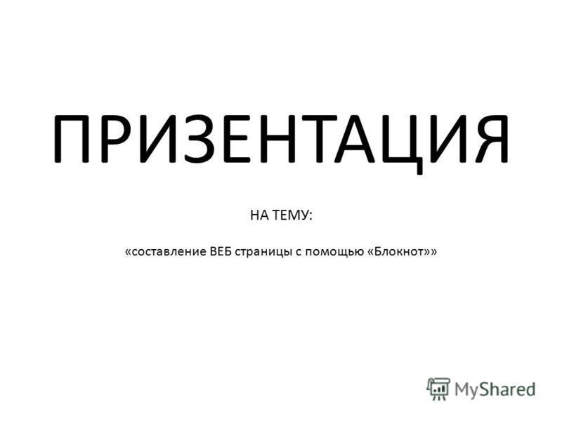 ПРИЗЕНТАЦИЯ НА ТЕМУ: «составление ВЕБ страницы с помощью «Блокнот»»