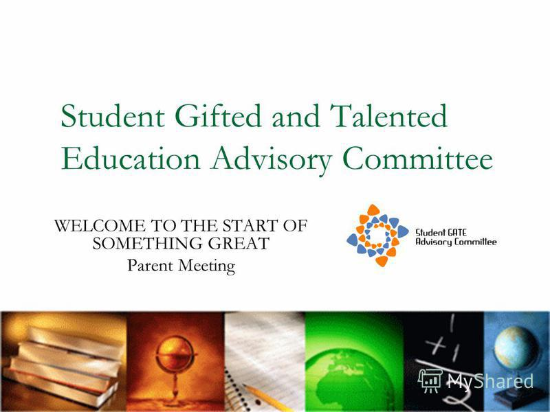 Student Gifted and Talented Education Advisory Committee WELCOME TO THE START OF SOMETHING GREAT Parent Meeting