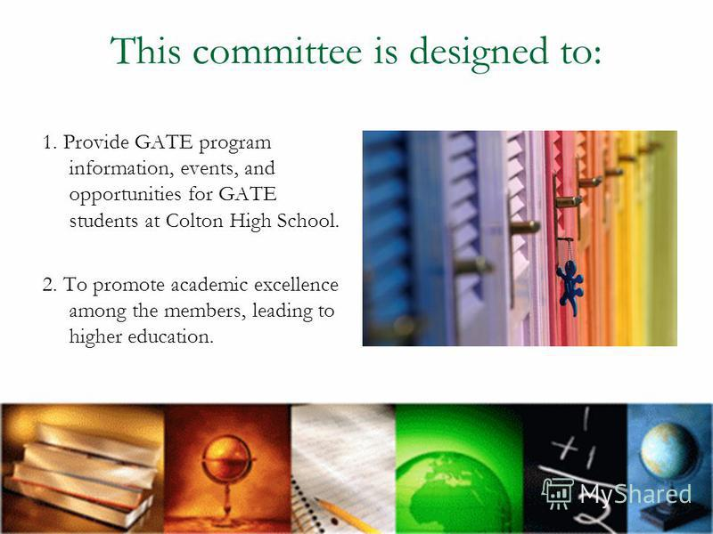 This committee is designed to: 1. Provide GATE program information, events, and opportunities for GATE students at Colton High School. 2. To promote academic excellence among the members, leading to higher education.