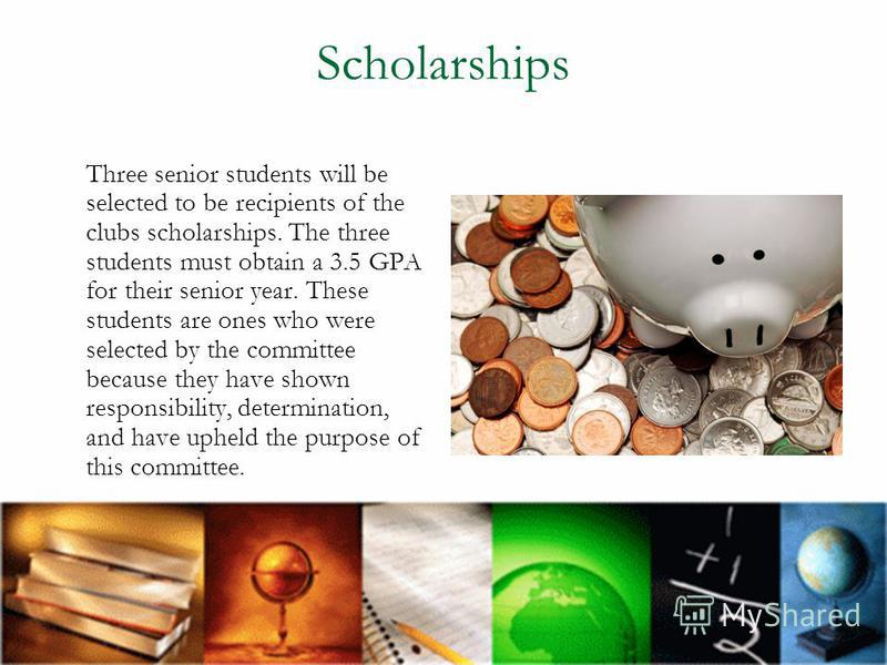 Scholarships Three senior students will be selected to be recipients of the clubs scholarships. The three students must obtain a 3.5 GPA for their senior year. These students are ones who were selected by the committee because they have shown respons